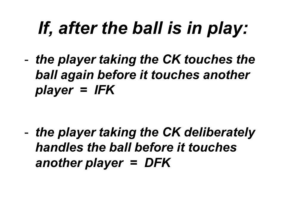 If, after the ball is in play: -the player taking the CK touches the ball again before it touches another player = IFK -the player taking the CK deliberately handles the ball before it touches another player = DFK