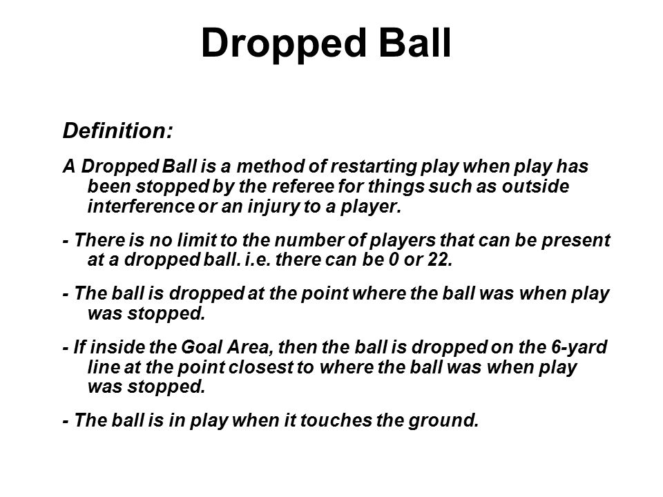 Dropped Ball Definition: A Dropped Ball is a method of restarting play when play has been stopped by the referee for things such as outside interference or an injury to a player.