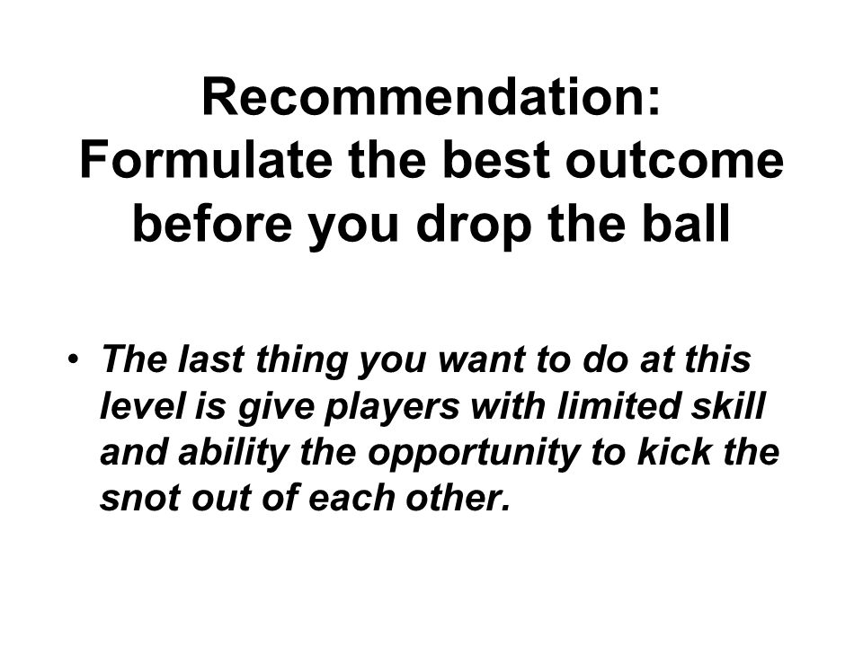 Recommendation: Formulate the best outcome before you drop the ball The last thing you want to do at this level is give players with limited skill and ability the opportunity to kick the snot out of each other.