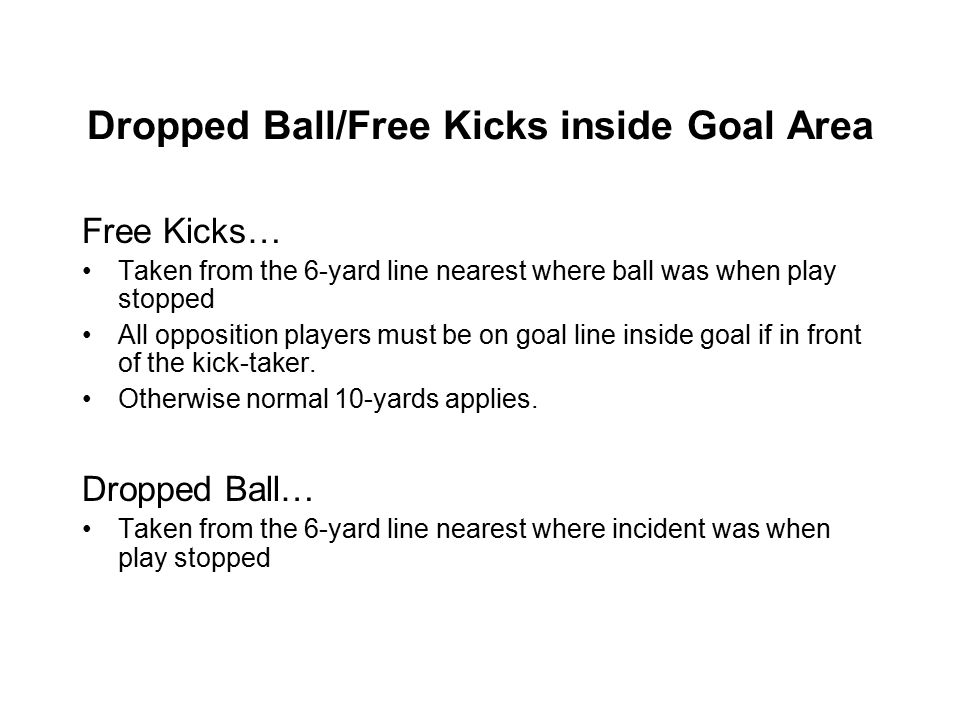 Dropped Ball/Free Kicks inside Goal Area Free Kicks… Taken from the 6-yard line nearest where ball was when play stopped All opposition players must be on goal line inside goal if in front of the kick-taker.