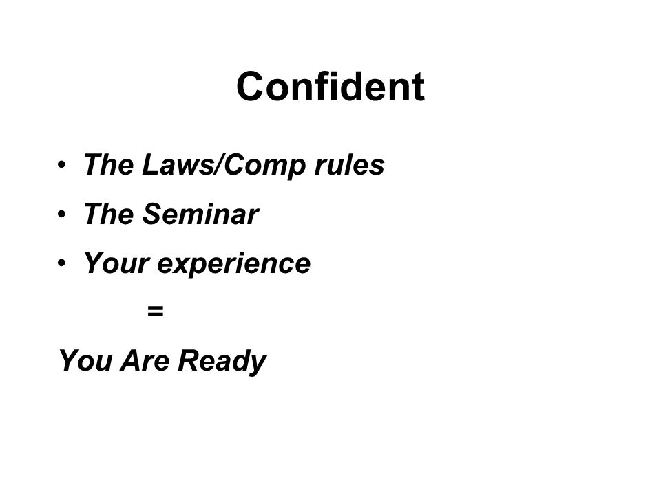 Confident The Laws/Comp rules The Seminar Your experience = You Are Ready