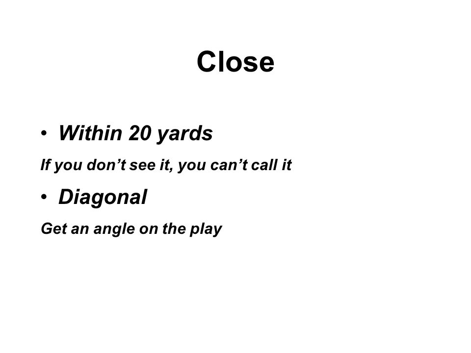 Close Within 20 yards If you don't see it, you can't call it Diagonal Get an angle on the play
