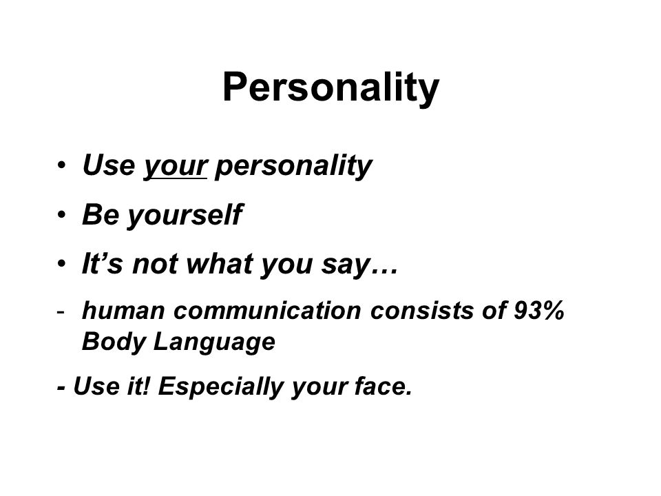 Personality Use your personality Be yourself It's not what you say… -human communication consists of 93% Body Language - Use it.
