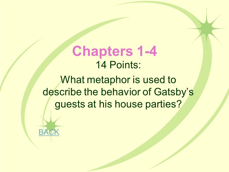 Chapters 1-4 14 Points: What metaphor is used to describe the behavior of Gatsby's guests at his house parties? BACK