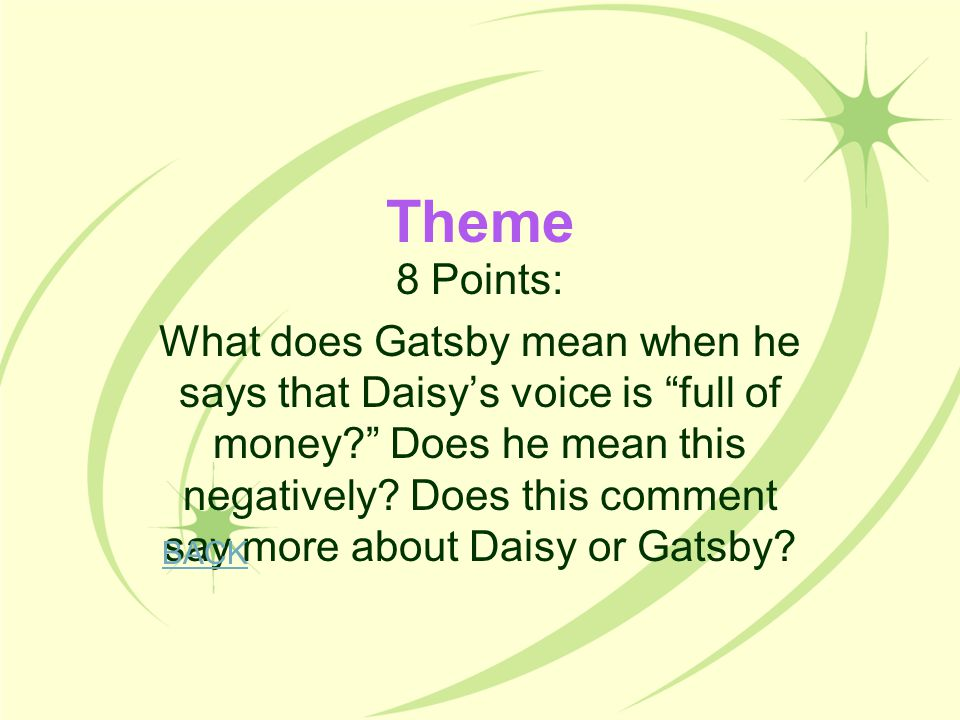 """Theme 8 Points: What does Gatsby mean when he says that Daisy's voice is """"full of money?"""" Does he mean this negatively? Does this comment say more abo"""