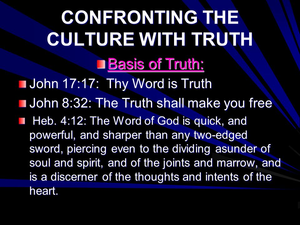 CONFRONTING THE CULTURE WITH TRUTH Basis of Truth: John 17:17: Thy Word is Truth John 8:32: The Truth shall make you free Heb.
