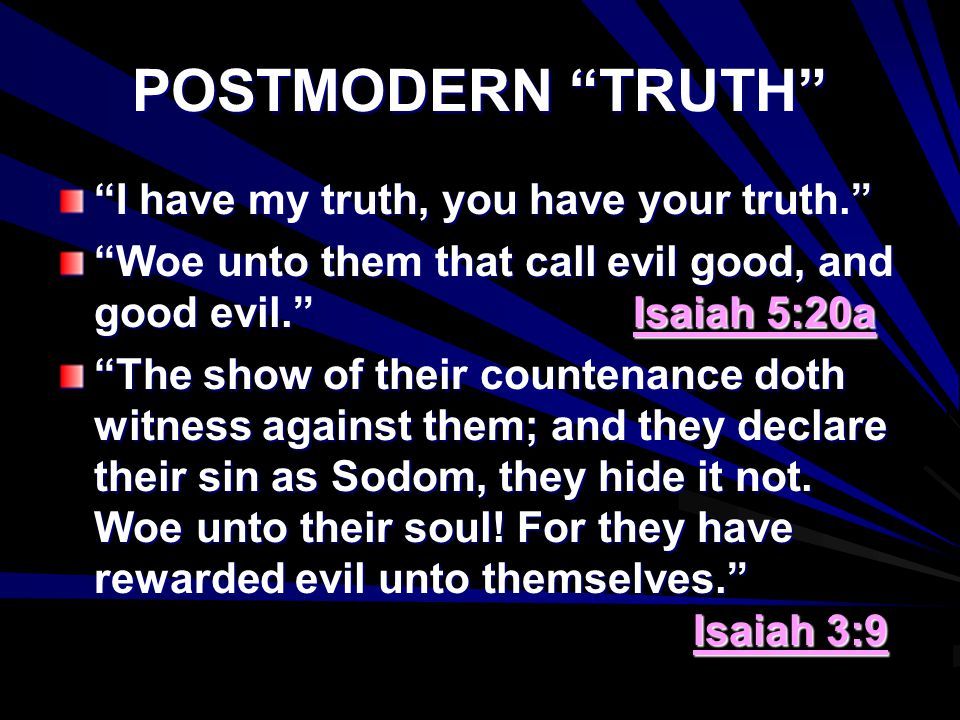 POSTMODERN TRUTH I have my truth, you have your truth. Woe unto them that call evil good, and good evil. Isaiah 5:20a The show of their countenance doth witness against them; and they declare their sin as Sodom, they hide it not.