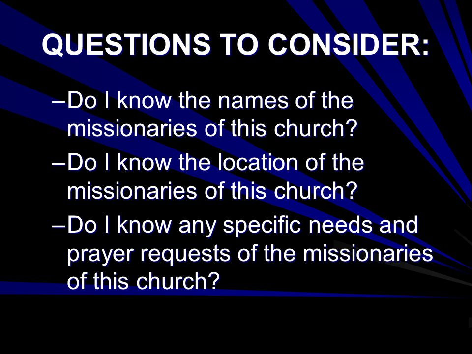 QUESTIONS TO CONSIDER: –Do I know the names of the missionaries of this church.