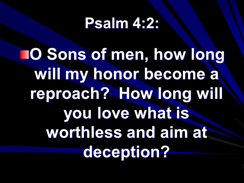 Psalm 4:2: O Sons of men, how long will my honor become a reproach.