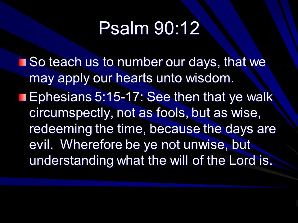 Psalm 90:12 So teach us to number our days, that we may apply our hearts unto wisdom.