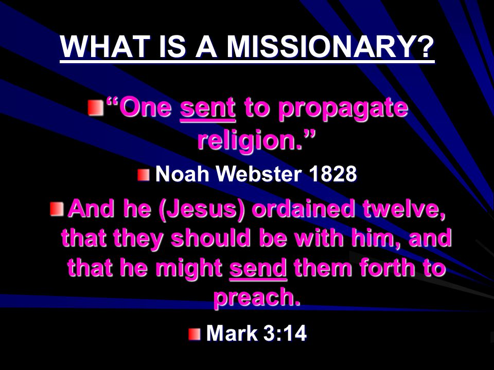"WHAT IS A MISSIONARY? ""One sent to propagate religion."" Noah Webster 1828 And he (Jesus) ordained twelve, that they should be with him, and that he mi"