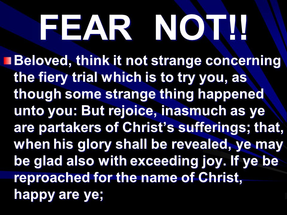 FEAR NOT!! Beloved, think it not strange concerning the fiery trial which is to try you, as though some strange thing happened unto you: But rejoice,