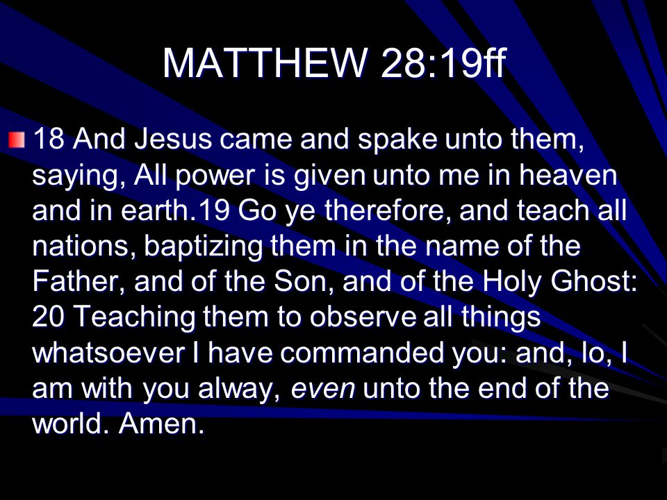 MATTHEW 28:19ff 18 And Jesus came and spake unto them, saying, All power is given unto me in heaven and in earth.19 Go ye therefore, and teach all nations, baptizing them in the name of the Father, and of the Son, and of the Holy Ghost: 20 Teaching them to observe all things whatsoever I have commanded you: and, lo, I am with you alway, even unto the end of the world.