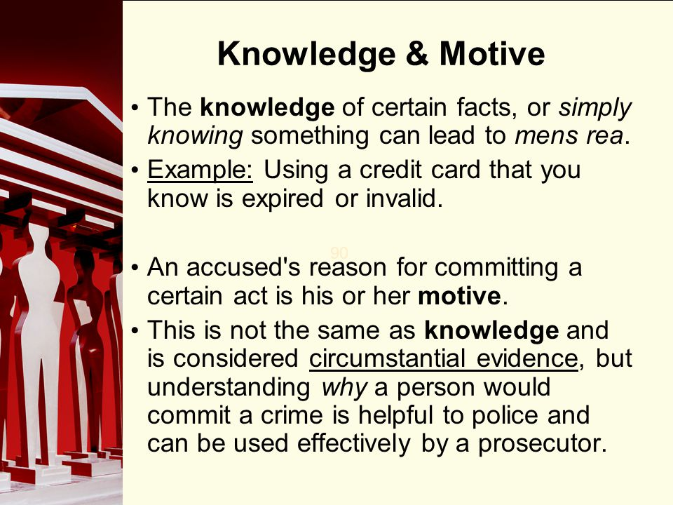 90 Knowledge & Motive The knowledge of certain facts, or simply knowing something can lead to mens rea.