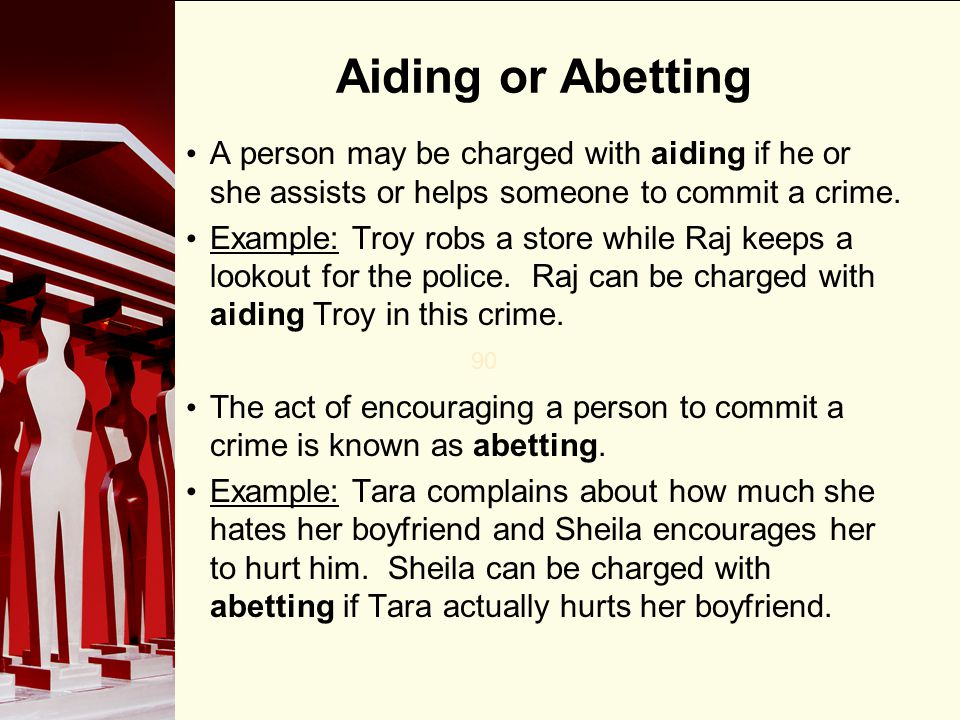 90 Aiding or Abetting A person may be charged with aiding if he or she assists or helps someone to commit a crime. Example: Troy robs a store while Ra