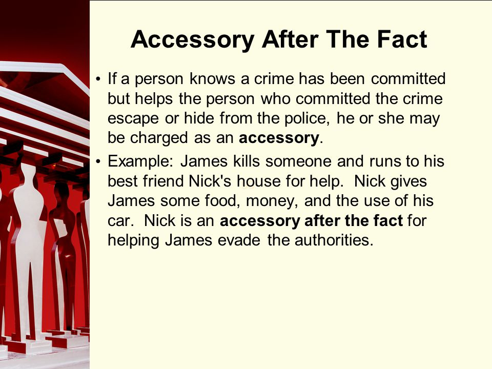 90 Accessory After The Fact If a person knows a crime has been committed but helps the person who committed the crime escape or hide from the police, he or she may be charged as an accessory.