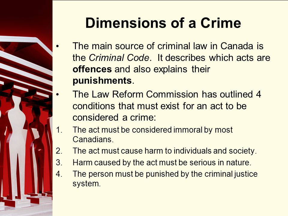 90 Dimensions of a Crime The main source of criminal law in Canada is the Criminal Code. It describes which acts are offences and also explains their