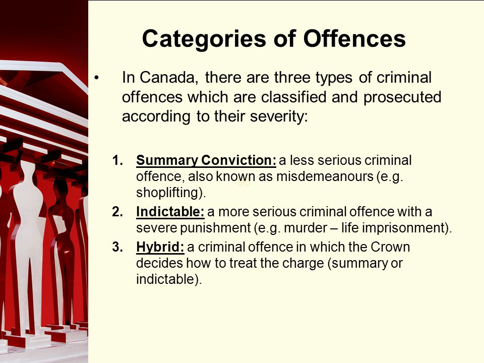 90 Categories of Offences In Canada, there are three types of criminal offences which are classified and prosecuted according to their severity: 1.Summary Conviction: a less serious criminal offence, also known as misdemeanours (e.g.