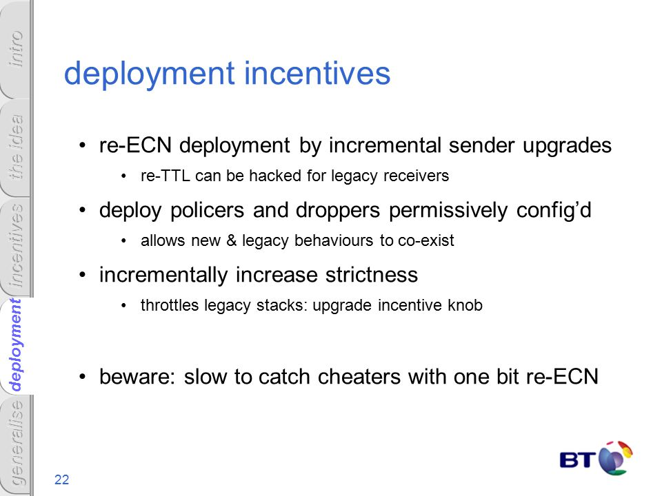 22 deployment deployment incentives re-ECN deployment by incremental sender upgrades re-TTL can be hacked for legacy receivers deploy policers and droppers permissively config'd allows new & legacy behaviours to co-exist incrementally increase strictness throttles legacy stacks: upgrade incentive knob beware: slow to catch cheaters with one bit re-ECN