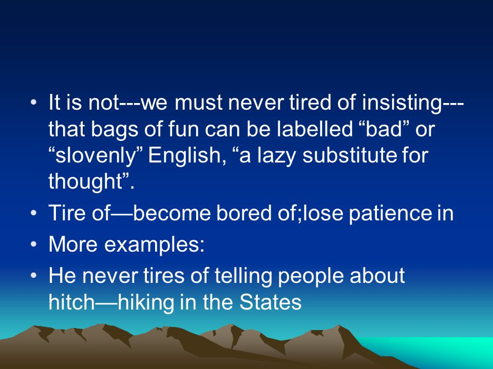 It is not---we must never tired of insisting--- that bags of fun can be labelled bad or slovenly English, a lazy substitute for thought .