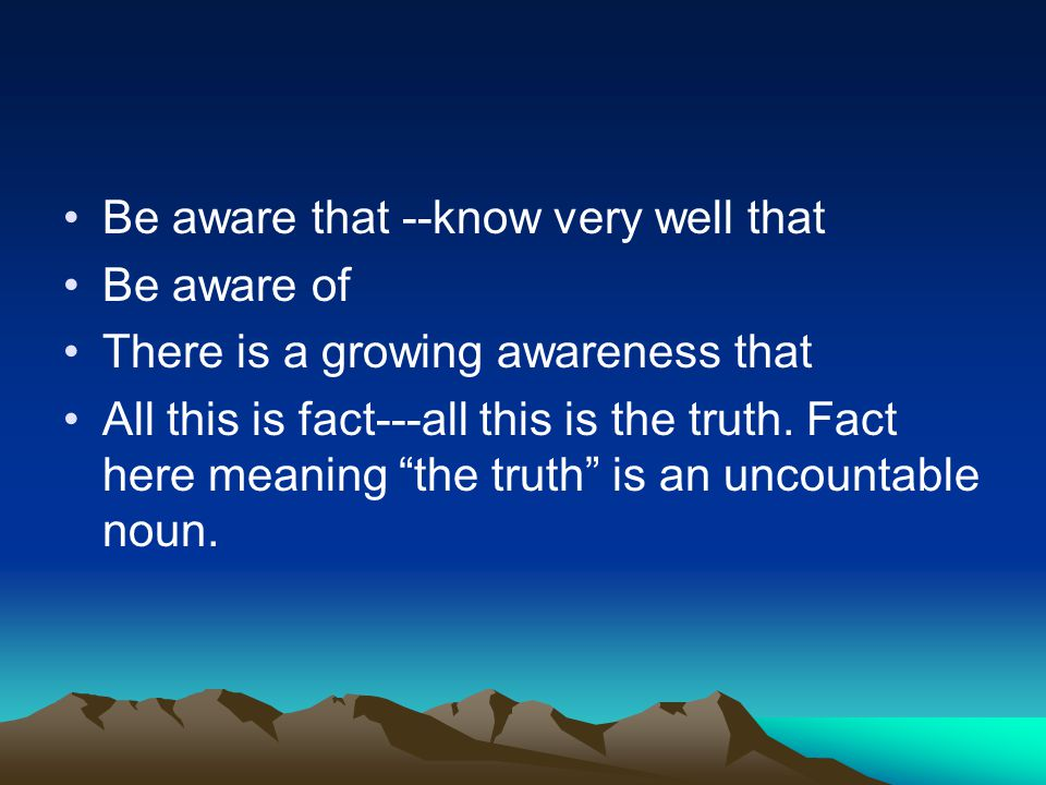 Be aware that --know very well that Be aware of There is a growing awareness that All this is fact---all this is the truth.