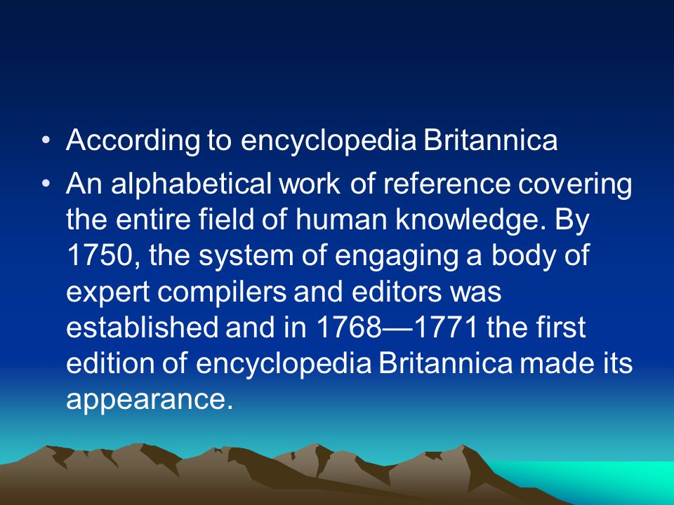 According to encyclopedia Britannica An alphabetical work of reference covering the entire field of human knowledge.
