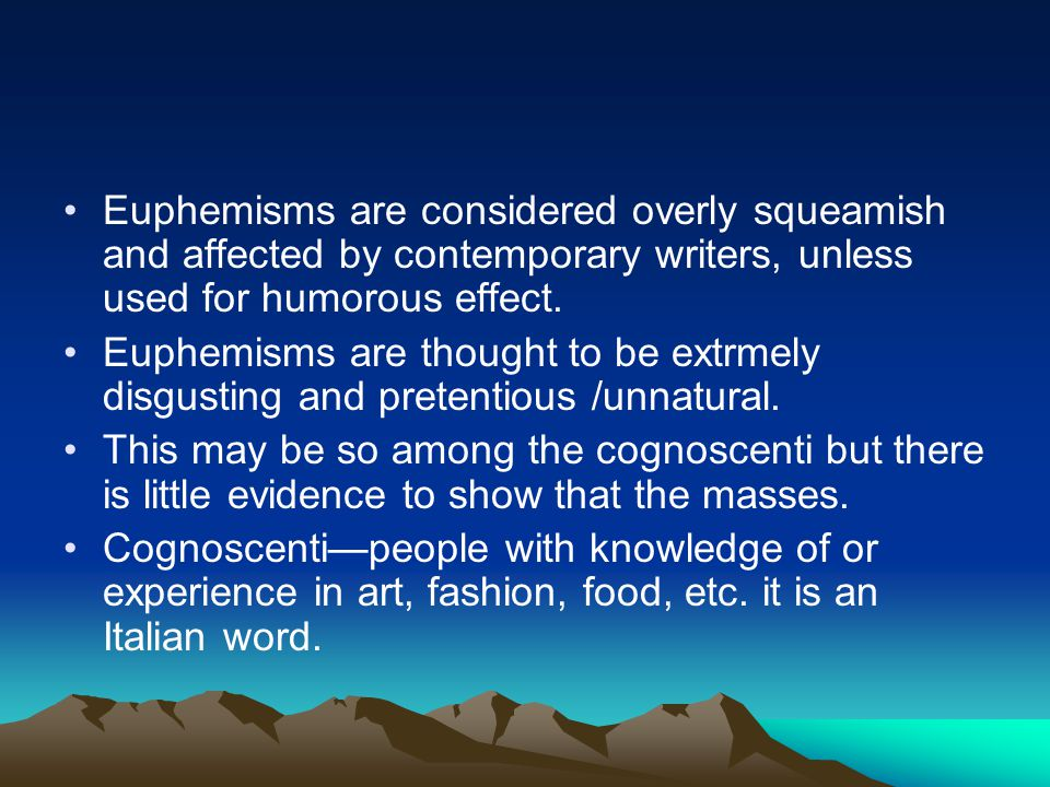 Euphemisms are considered overly squeamish and affected by contemporary writers, unless used for humorous effect.