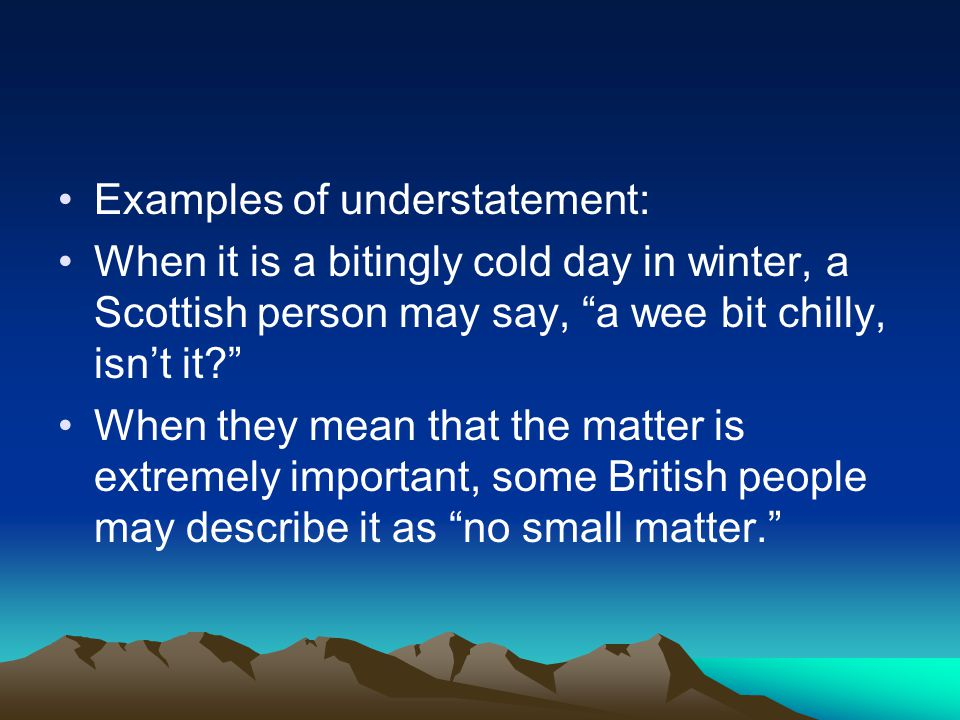 Examples of understatement: When it is a bitingly cold day in winter, a Scottish person may say, a wee bit chilly, isn't it? When they mean that the matter is extremely important, some British people may describe it as no small matter.