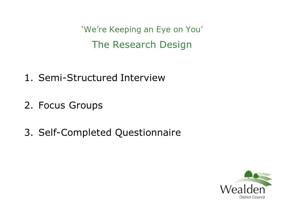 'We're Keeping an Eye on You' The Research Design 1.Semi-Structured Interview 2.Focus Groups 3.Self-Completed Questionnaire