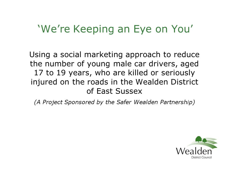 'We're Keeping an Eye on You' Using a social marketing approach to reduce the number of young male car drivers, aged 17 to 19 years, who are killed or seriously injured on the roads in the Wealden District of East Sussex (A Project Sponsored by the Safer Wealden Partnership)