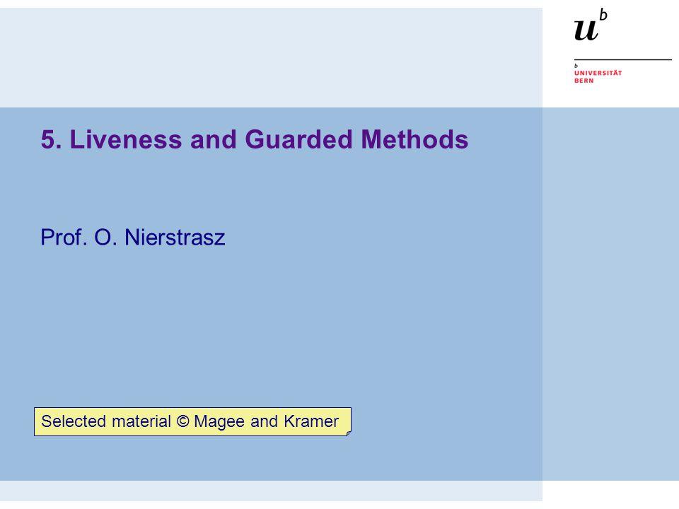 5. Liveness and Guarded Methods Prof. O. Nierstrasz Selected material © Magee and Kramer
