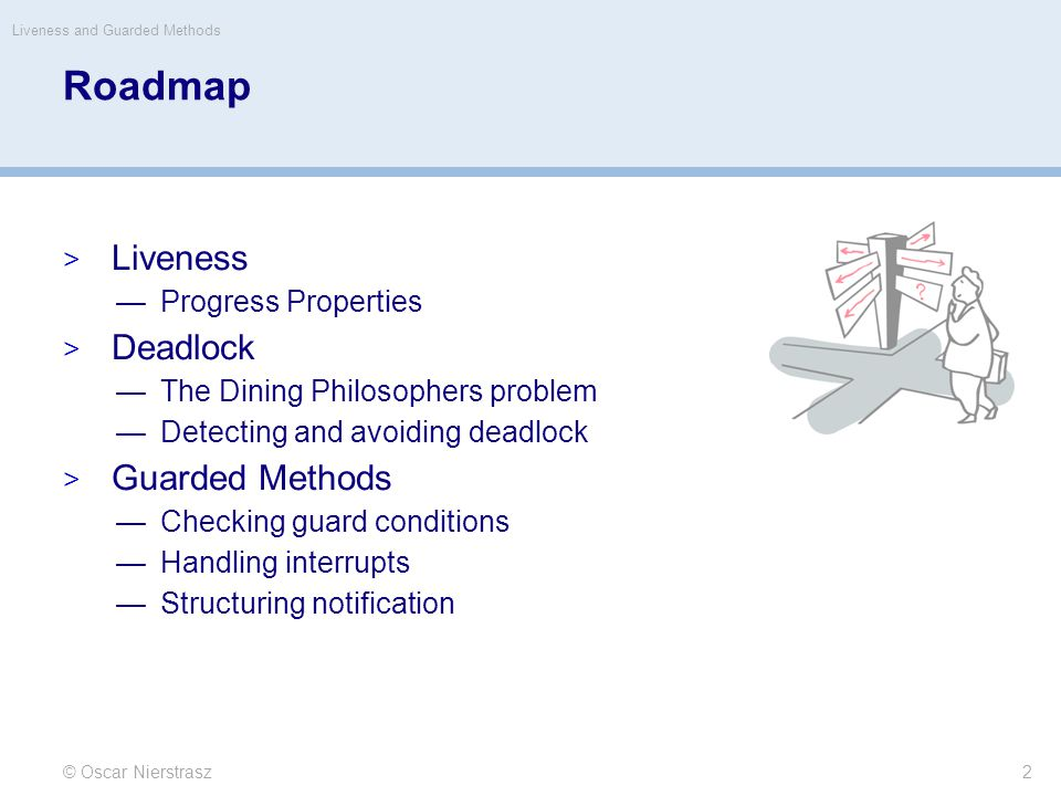 Roadmap  Liveness —Progress Properties  Deadlock —The Dining Philosophers problem —Detecting and avoiding deadlock  Guarded Methods —Checking guard conditions —Handling interrupts —Structuring notification © Oscar Nierstrasz Liveness and Guarded Methods 2