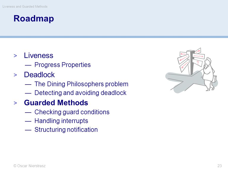 Roadmap  Liveness —Progress Properties  Deadlock —The Dining Philosophers problem —Detecting and avoiding deadlock  Guarded Methods —Checking guard conditions —Handling interrupts —Structuring notification © Oscar Nierstrasz Liveness and Guarded Methods 23