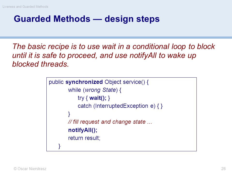 Guarded Methods — design steps © Oscar Nierstrasz Liveness and Guarded Methods 28 The basic recipe is to use wait in a conditional loop to block until it is safe to proceed, and use notifyAll to wake up blocked threads.