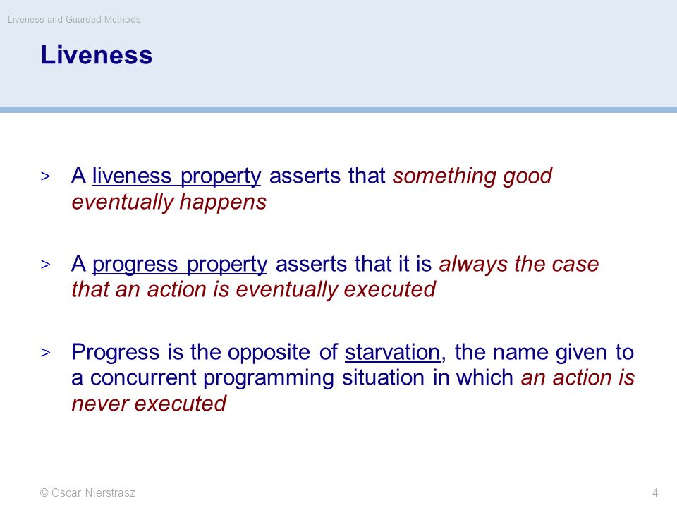 Liveness  A liveness property asserts that something good eventually happens  A progress property asserts that it is always the case that an action is eventually executed  Progress is the opposite of starvation, the name given to a concurrent programming situation in which an action is never executed © Oscar Nierstrasz Liveness and Guarded Methods 4