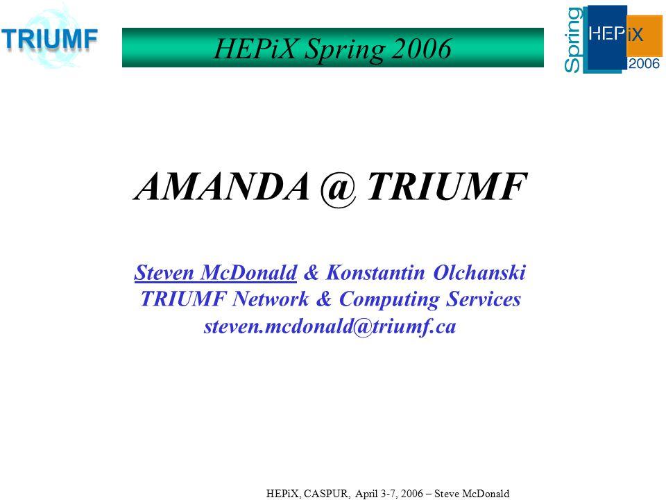 HEPiX, CASPUR, April 3-7, 2006 – Steve McDonald AMANDA @ TRIUMF Steven McDonald & Konstantin Olchanski TRIUMF Network & Computing Services steven.mcdonald@triumf.ca HEPiX Spring 2006