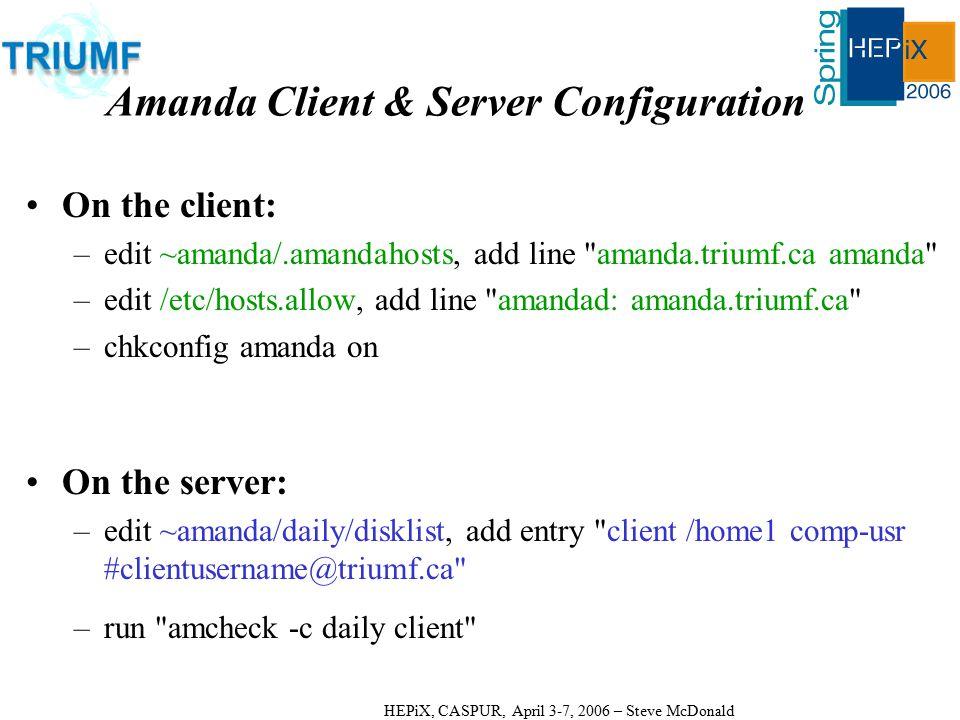 HEPiX, CASPUR, April 3-7, 2006 – Steve McDonald Amanda Client & Server Configuration On the client: –edit ~amanda/.amandahosts, add line amanda.triumf.ca amanda –edit /etc/hosts.allow, add line amandad: amanda.triumf.ca –chkconfig amanda on On the server: –edit ~amanda/daily/disklist, add entry client /home1 comp-usr #clientusername@triumf.ca –run amcheck -c daily client