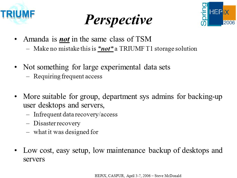 HEPiX, CASPUR, April 3-7, 2006 – Steve McDonald Perspective Amanda is not in the same class of TSM –Make no mistake this is *not* a TRIUMF T1 storage solution Not something for large experimental data sets –Requiring frequent access More suitable for group, department sys admins for backing-up user desktops and servers, –Infrequent data recovery/access –Disaster recovery –what it was designed for Low cost, easy setup, low maintenance backup of desktops and servers