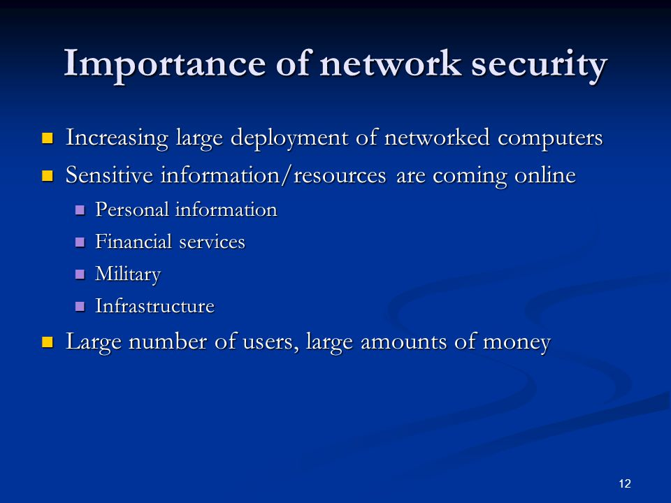 12 Importance of network security Increasing large deployment of networked computers Increasing large deployment of networked computers Sensitive info