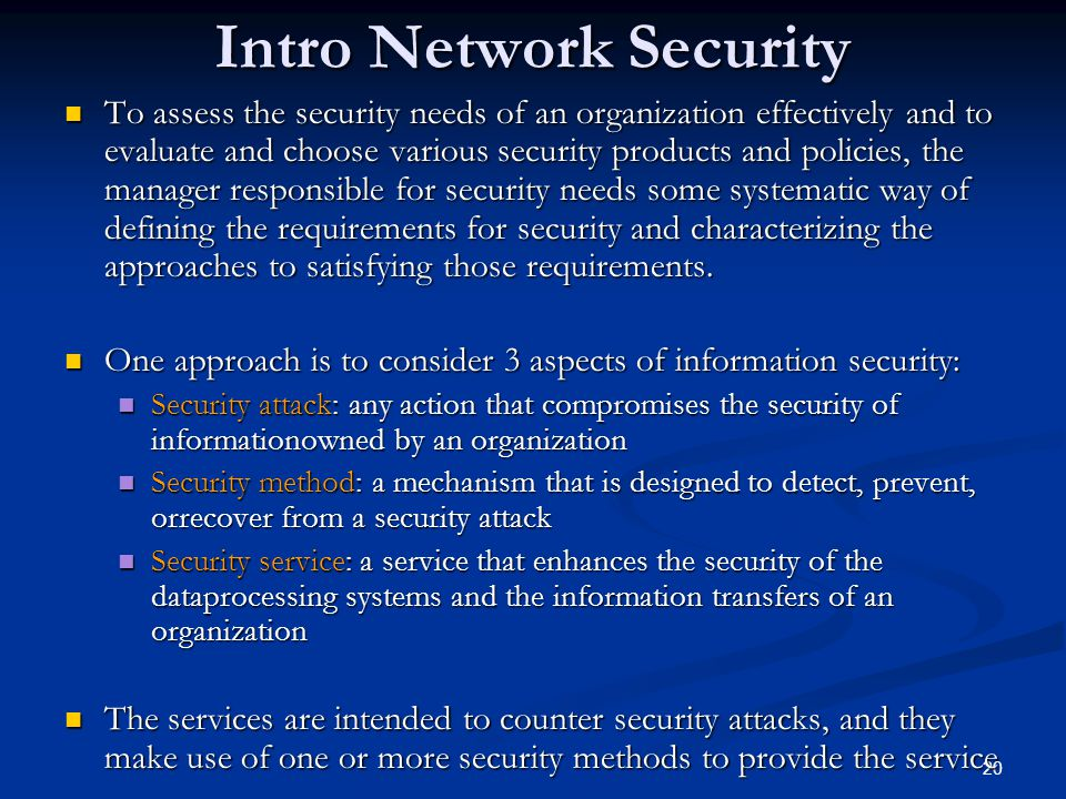 20 Intro Network Security To assess the security needs of an organization effectively and to evaluate and choose various security products and policie