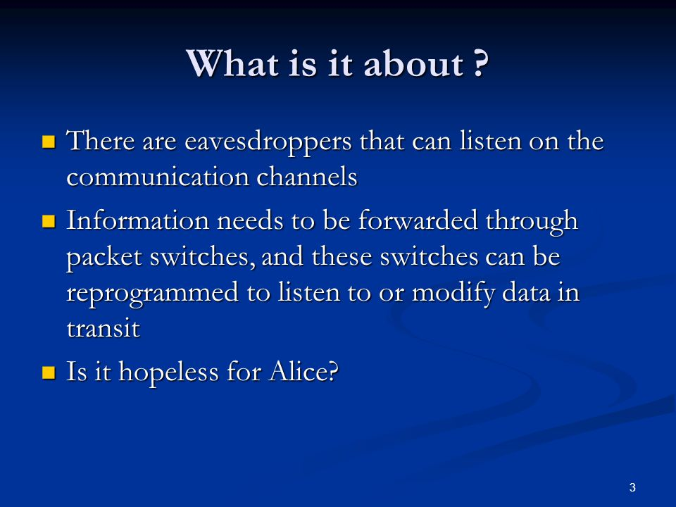 3 What is it about ? There are eavesdroppers that can listen on the communication channels There are eavesdroppers that can listen on the communicatio