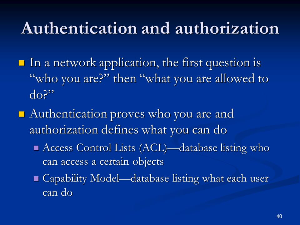 """40 Authentication and authorization In a network application, the first question is """"who you are?"""" then """"what you are allowed to do?"""" In a network app"""