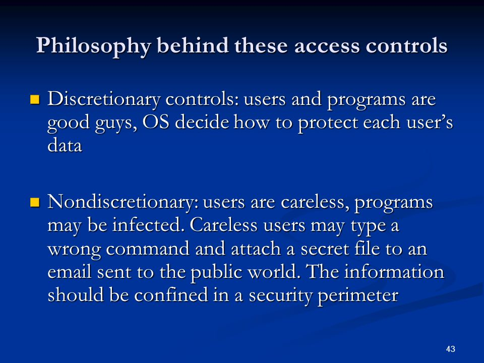43 Philosophy behind these access controls Discretionary controls: users and programs are good guys, OS decide how to protect each user's data Discret