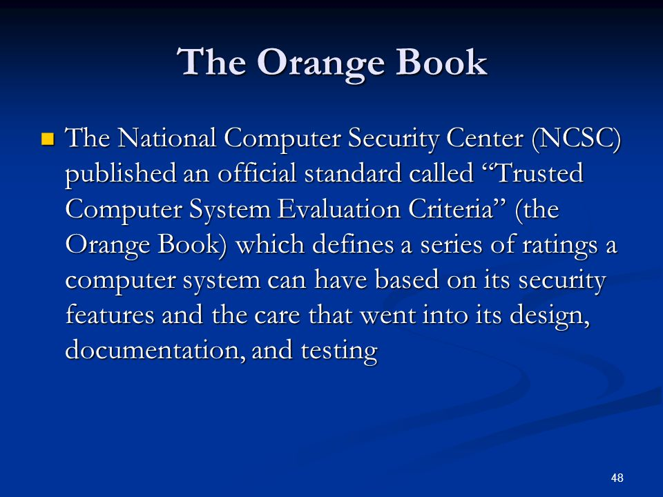 """48 The Orange Book The National Computer Security Center (NCSC) published an official standard called """"Trusted Computer System Evaluation Criteria"""" (t"""