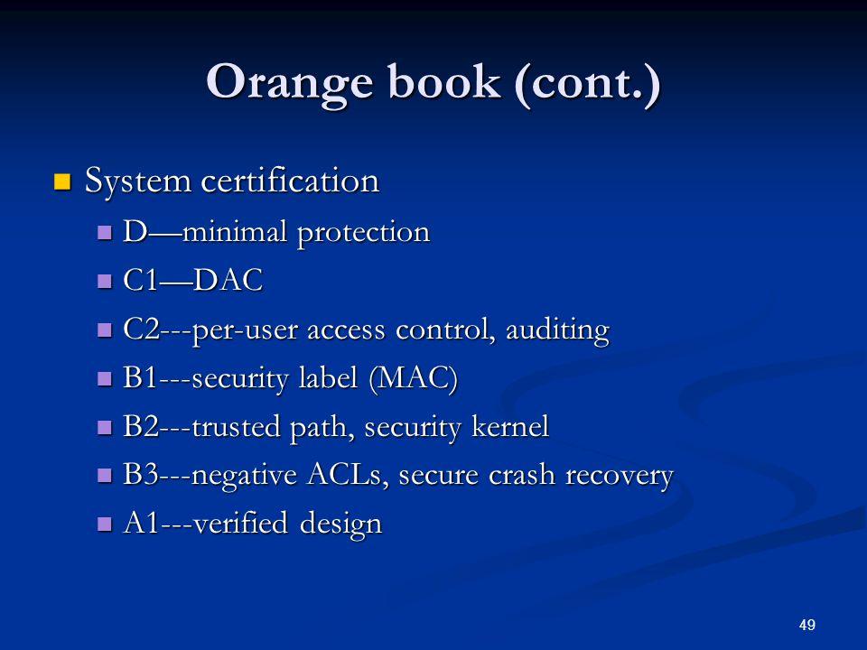 49 Orange book (cont.) System certification System certification D—minimal protection D—minimal protection C1—DAC C1—DAC C2---per-user access control,