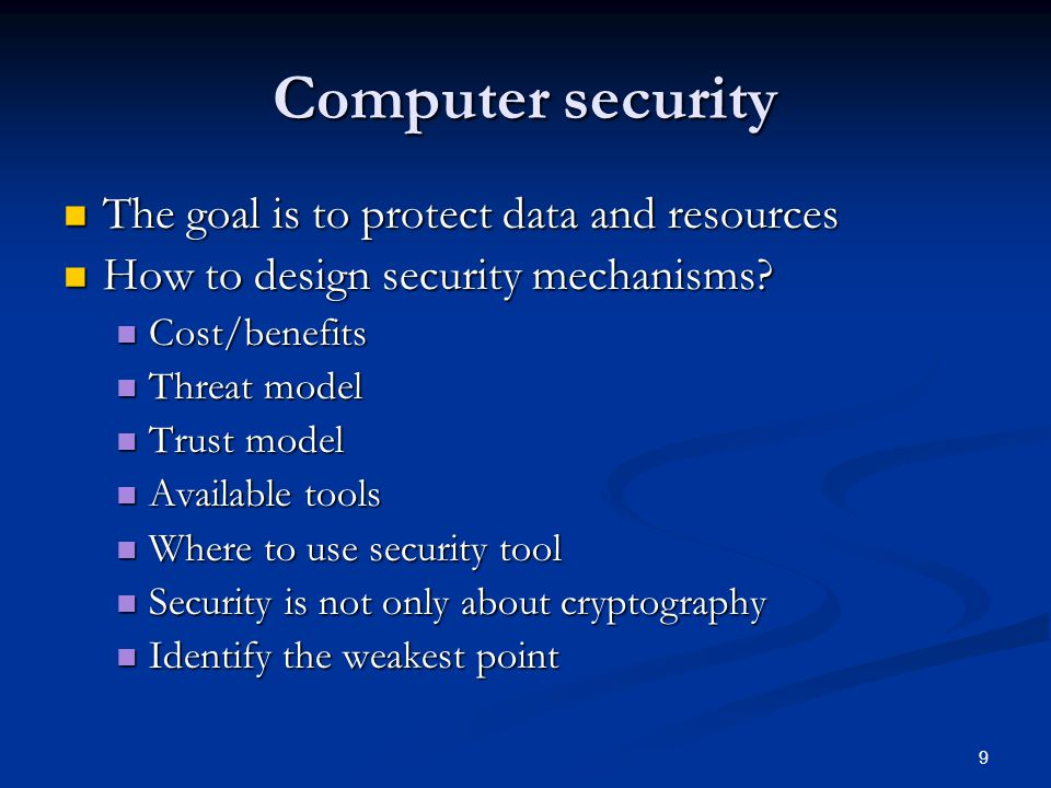 9 Computer security The goal is to protect data and resources The goal is to protect data and resources How to design security mechanisms? How to desi