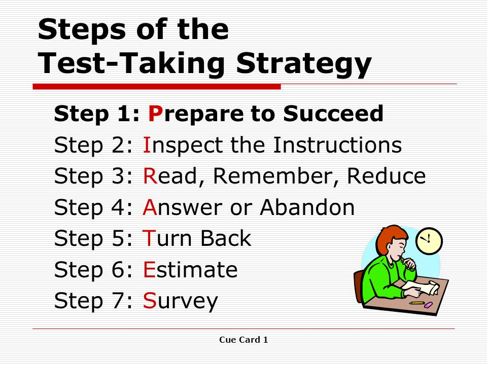 Cue Card 1 Steps of the Test-Taking Strategy Step 1: Prepare to Succeed Step 2: Inspect the Instructions Step 3: Read, Remember, Reduce Step 4: Answer or Abandon Step 5: Turn Back Step 6: Estimate Step 7: Survey