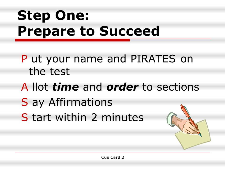 Cue Card 2 Step One: Prepare to Succeed P ut your name and PIRATES on the test A llot time and order to sections S ay Affirmations S tart within 2 minutes