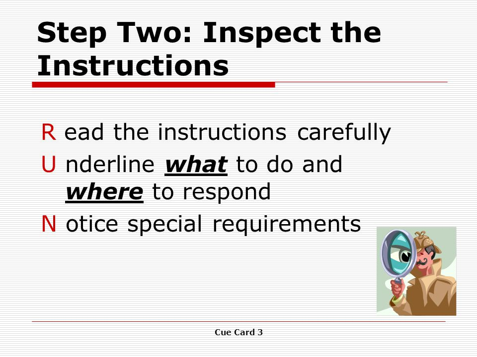Cue Card 3 Step Two: Inspect the Instructions R ead the instructions carefully U nderline what to do and where to respond N otice special requirements