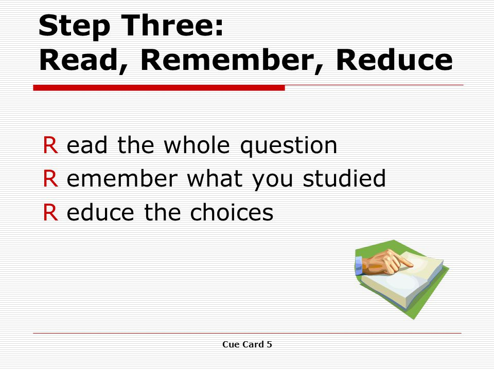 Cue Card 5 Step Three: Read, Remember, Reduce R ead the whole question R emember what you studied R educe the choices